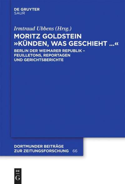 Moritz Goldstein 'Künden, was geschieht...': Berlin der Weimarer Republik - Feuilletons, Reportagen und Gerichtsberichte (Dortmunder Beiträge zur Zeitungsforschung, Band 66)