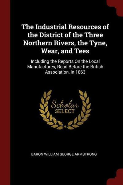 The Industrial Resources of the District of the Three Northern Rivers, the Tyne, Wear, and Tees: Including the Reports on the Local Manufactures, Read