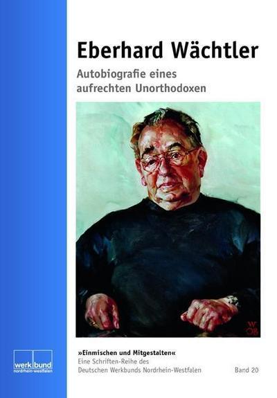Eberhard Wächtler. Autobiographie eines aufrechten Unorthodoxen (Deutscher Werkbund Nordrhein-Westfalen, Schriften-Reihe: Einmischen und Mitgestalten)