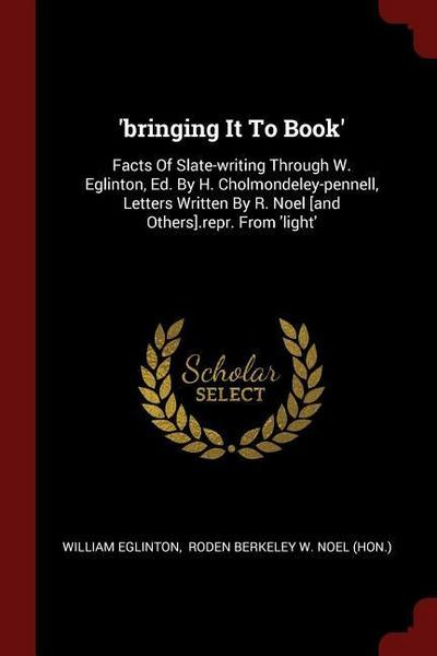 'Bringing It to Book': Facts of Slate-Writing Through W. Eglinton, Ed. by H. Cholmondeley-Pennell, Letters Written by R. Noel [And Others].Re
