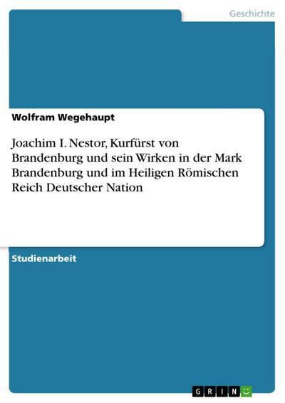 Joachim I. Nestor, Kurfürst von Brandenburg und sein Wirken in der Mark Brandenburg und im Heiligen Römischen Reich Deutscher Nation
