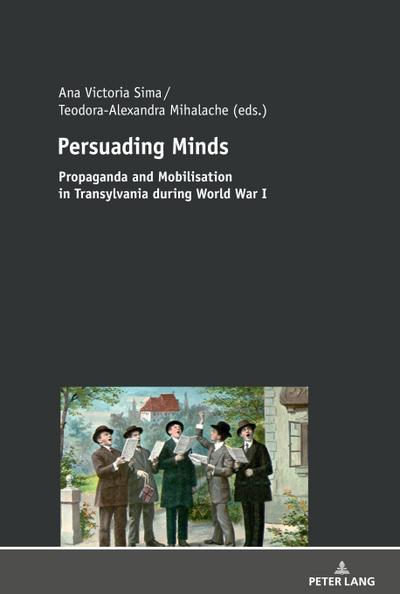 Persuading Minds: Propaganda and Mobilisation in Transylvania during World War I