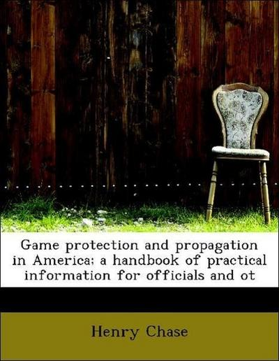 Game protection and propagation in America; a handbook of practical information for officials and ot