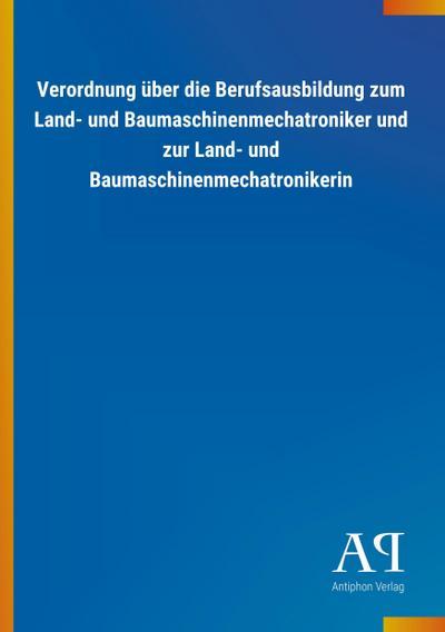 Verordnung über die Berufsausbildung zum Land- und Baumaschinenmechatroniker und zur Land- und Baumaschinenmechatronikerin