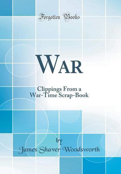 War: Clippings from a War-Time Scrap-Book (Classic Reprint)