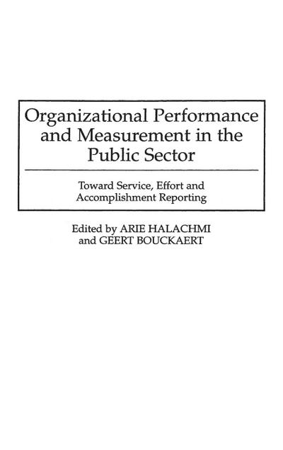 Organizational Performance and Measurement in the Public Sector: Toward Service, Effort and Accomplishment Reporting
