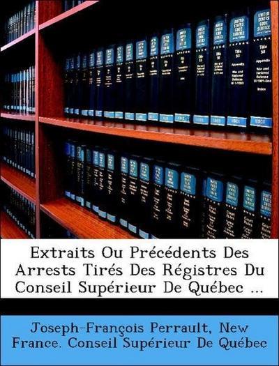 Extraits Ou Précédents Des Arrests Tirés Des Régistres Du Conseil Supérieur De Québec ...