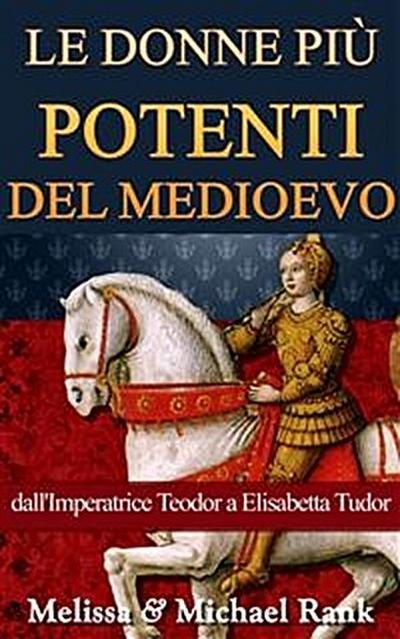Le Donne Più Potenti Del Medioevo: Dall'imperatrice Teodora A Elisabetta Tudor