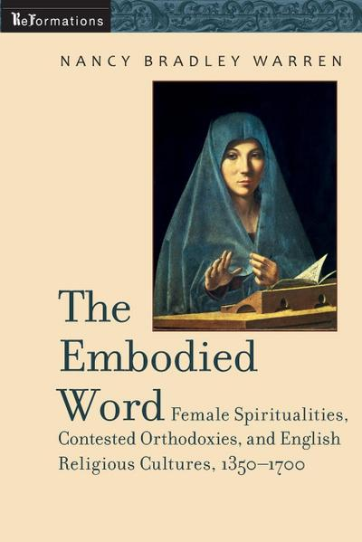 Embodied Word: Female Spiritualities, Contested Orthodoxies, and English Religious Cultures, 1350-1700
