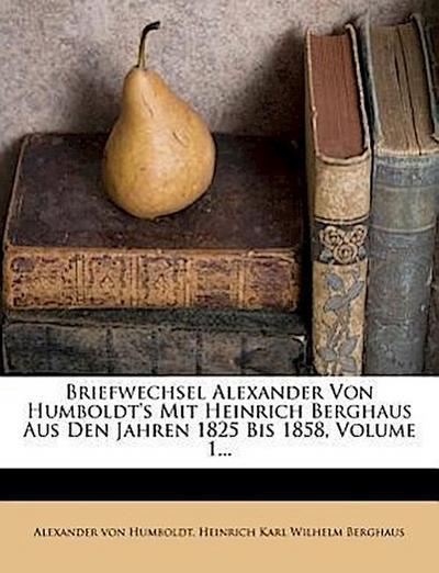 Briefwechsel Alexander von Humboldt's mit Heinrich Berghaus aus den Jahren 1825 bis 1858.