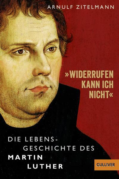 »Widerrufen kann ich nicht«: Die Lebensgeschichte des Martin Luther (Gulliver / Biographie)