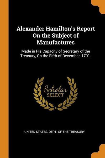 Alexander Hamilton's Report on the Subject of Manufactures: Made in His Capacity of Secretary of the Treasury, on the Fifth of December, 1791.