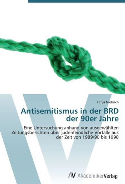 Antisemitismus in der BRD der 90er Jahre: Eine Untersuchung anhand von ausgewählten Zeitungsberichten über judenfeindliche Vorfälle aus der Zeit von 1989/90 bis 1998