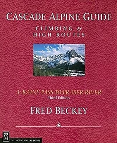 Cascade Alpine Guide, Vol. 3: Rainy Pass to Fraser River: Climbing & High Routes, 3rd Edition