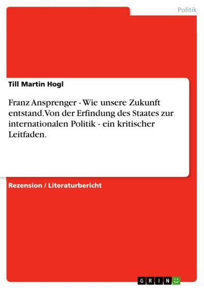 Franz Ansprenger - Wie unsere Zukunft entstand. Von der Erfindung des Staates zur internationalen Politik - ein kritischer Leitfaden.