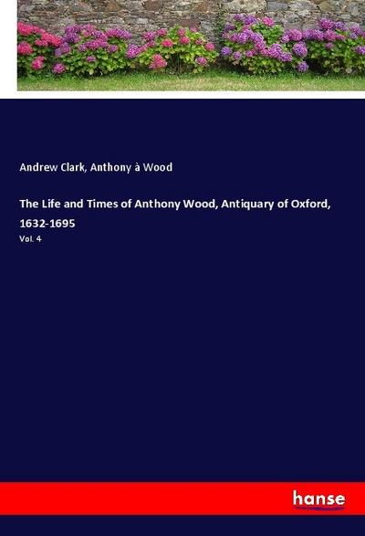 The Life and Times of Anthony Wood, Antiquary of Oxford, 1632-1695