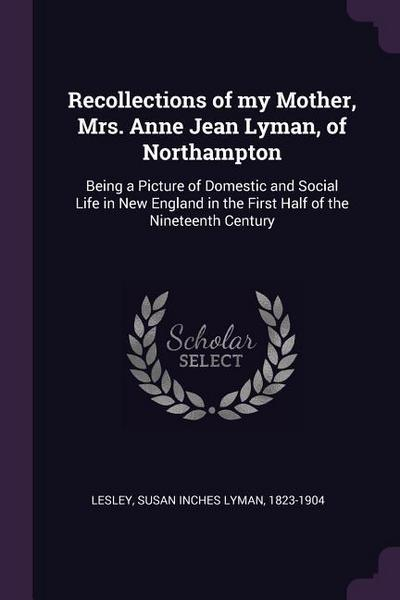 Recollections of My Mother, Mrs. Anne Jean Lyman, of Northampton: Being a Picture of Domestic and Social Life in New England in the First Half of the