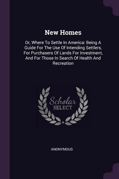 New Homes: Or, Where to Settle in America: Being a Guide for the Use of Intending Settlers, for Purchasers of Lands for Investmen