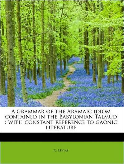 A grammar of the Aramaic idiom contained in the Babylonian Talmud : with constant reference to gaonic literature