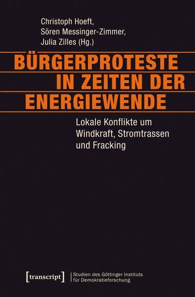 Bürgerproteste in Zeiten der Energiewende: Lokale Konflikte um Windkraft, Stromtrassen und Fracking (Studien des Göttinger Instituts für ... und ... und gesellschaftlicher Kontroversen)