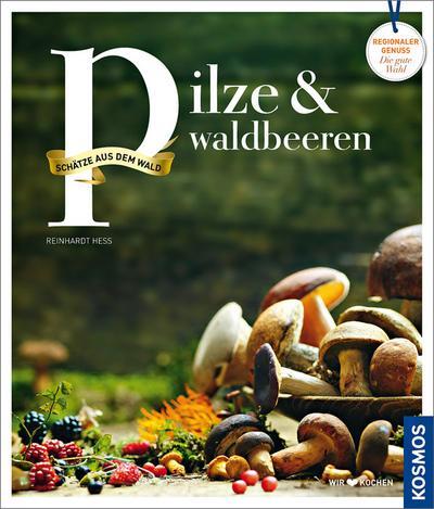 Pilze und Waldbeeren; Regionale Produkte - kochen und genießen mit gutem Gewissen; Deutsch; 111 farb. Fotos