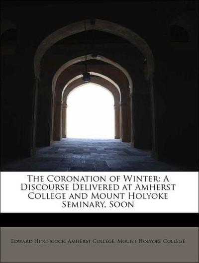 The Coronation of Winter: A Discourse Delivered at Amherst College and Mount Holyoke Seminary, Soon