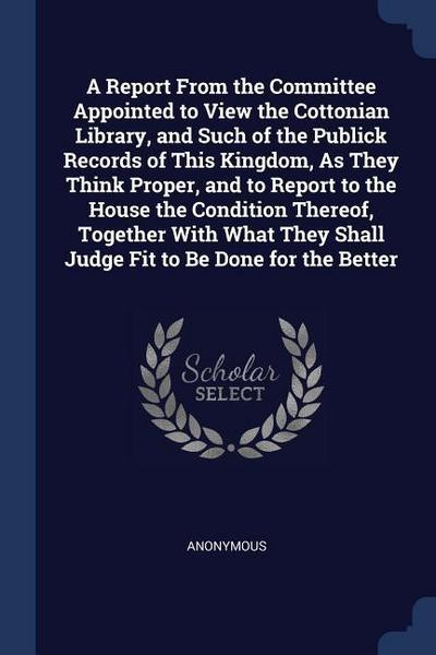 A Report from the Committee Appointed to View the Cottonian Library, and Such of the Publick Records of This Kingdom, as They Think Proper, and to Rep