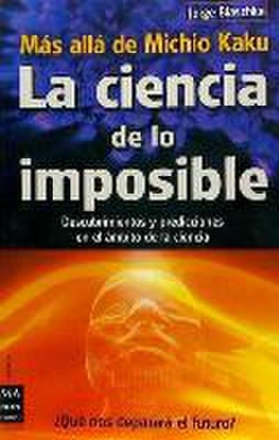 La  Ciencia de Lo Imposible: Mas Alla de Michio Kaku: Descubrimientos y Predicciones en el Ambito de la Ciencia = The Science of the Impossible: Michi