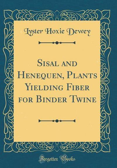 Sisal and Henequen, Plants Yielding Fiber for Binder Twine (Classic Reprint)