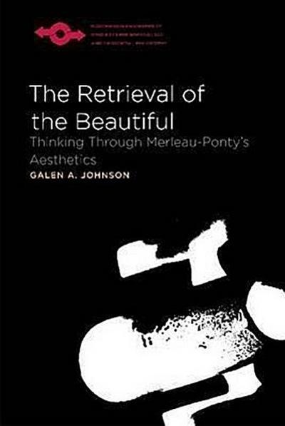 The Retrieval of the Beautiful: Thinking Through Merleau-Ponty's Aesthetics