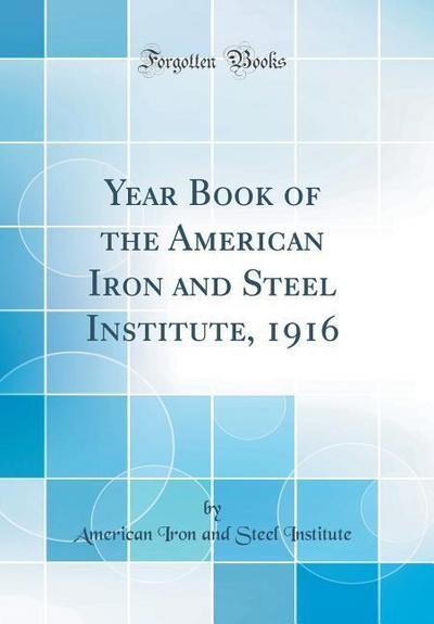 Year Book of the American Iron and Steel Institute, 1916 (Classic Reprint)