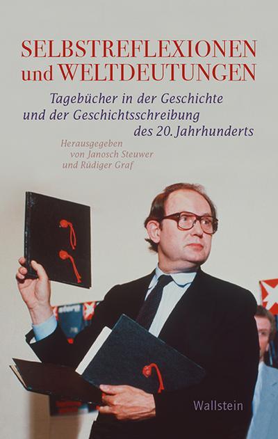 Selbstreflexionen und Weltdeutungen: Tagebücher in der Geschichte und der Geschichtsschreibung des 20. Jahrhunderts (Geschichte der Gegenwart)