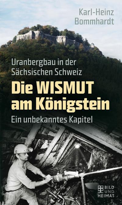 Die Wismut am Königstein: Uranbergbau in der Sächsischen Schweiz. Ein unbekanntes Kapitel (Bild und Heimat Buch)
