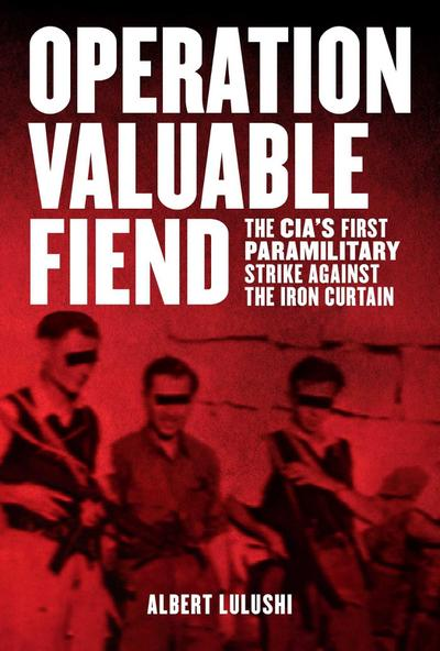 Operation Valuable Fiend: The Cia's First Paramilitary Strike Against the Iron Curtain