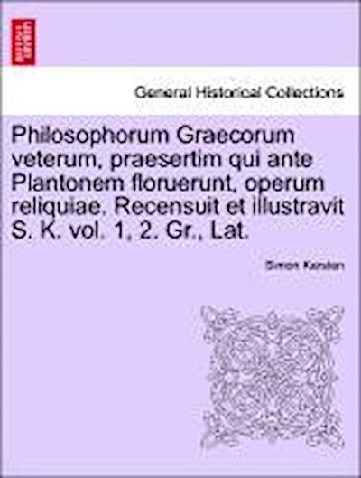 Philosophorum Graecorum veterum, praesertim qui ante Plantonem floruerunt, operum reliquiae. Recensuit et illustravit S. K. vol.Primum. Gr., Lat.