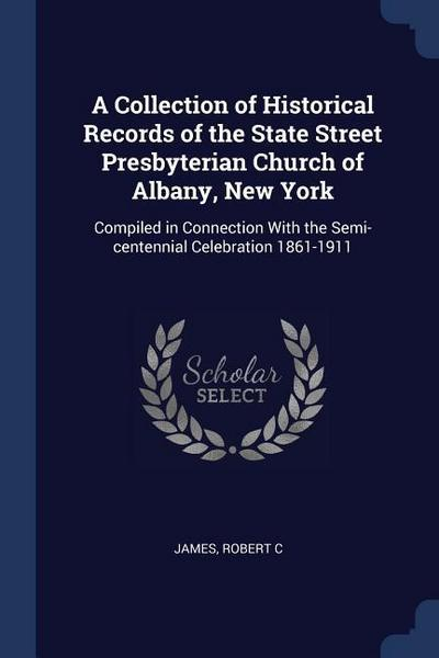 A Collection of Historical Records of the State Street Presbyterian Church of Albany, New York: Compiled in Connection with the Semi-Centennial Celebr