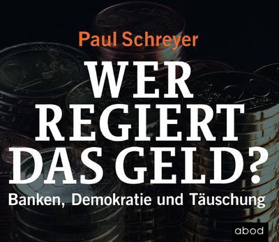 Wer regiert das Geld?: Banken, Demokratie und Täuschung - ABOD Verlag - Audio CD, Deutsch, Paul Schreyer, Banken, Demokratie und Täuschung, Banken, Demokratie und Täuschung