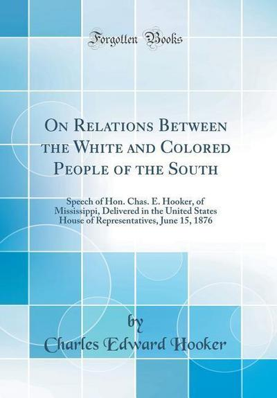 On Relations Between the White and Colored People of the South: Speech of Hon. Chas. E. Hooker, of Mississippi, Delivered in the United States House o