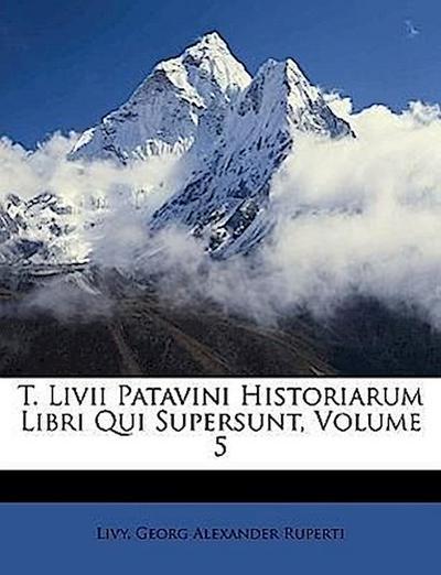 T. Livii Patavini Historiarum Libri Qui Supersunt, Volume 5