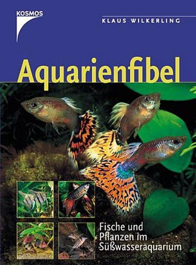 Aquarienfibel: Fische und Pflanzen im Süßwasseraquarium