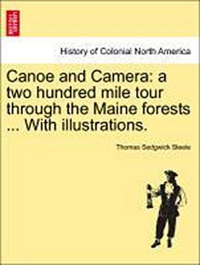 Canoe and Camera: a two hundred mile tour through the Maine forests ... With illustrations.