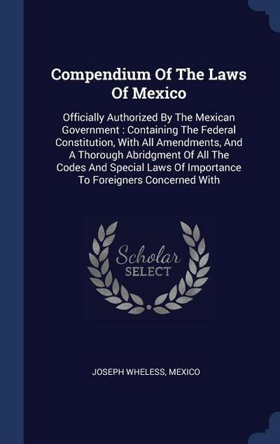 Compendium of the Laws of Mexico: Officially Authorized by the Mexican Government: Containing the Federal Constitution, with All Amendments, and a Tho