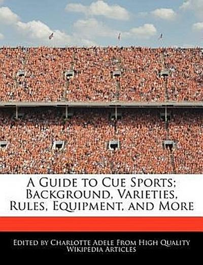 A Guide to Cue Sports; Background, Varieties, Rules, Equipment, and More