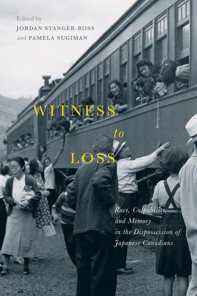 Witness to Loss: Race, Culpability, and Memory in the Dispossession of Japanese Canadians