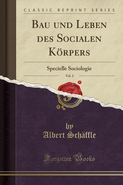 Bau Und Leben Des Socialen Körpers, Vol. 2: Specielle Sociologie (Classic Reprint)