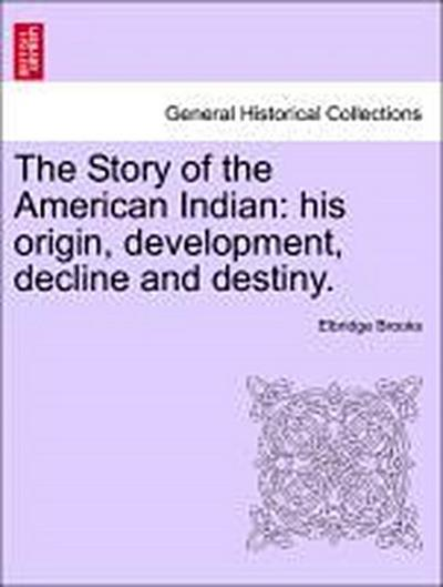 The Story of the American Indian: his origin, development, decline and destiny.