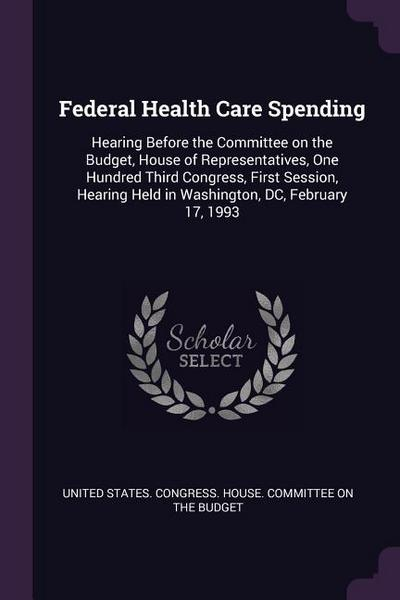 Federal Health Care Spending: Hearing Before the Committee on the Budget, House of Representatives, One Hundred Third Congress, First Session, Heari