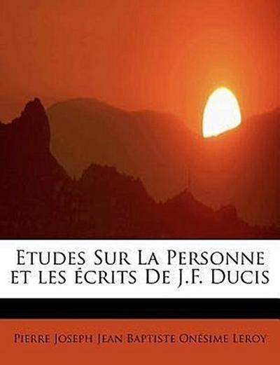 Etudes Sur La Personne et les écrits De J.F. Ducis