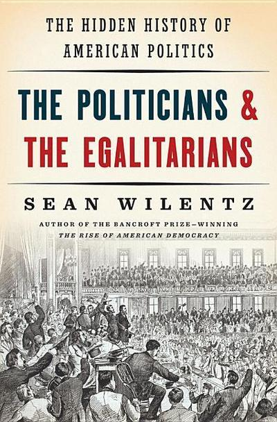 The Politicians and the Egalitarians - The Hidden History of American Politics