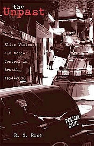The Unpast: Elite Violence and Social Control in Brazil, 1954-2000 (RESEARCH IN INTERNATIONAL STUDIES LATIN AMERICA SERIES)